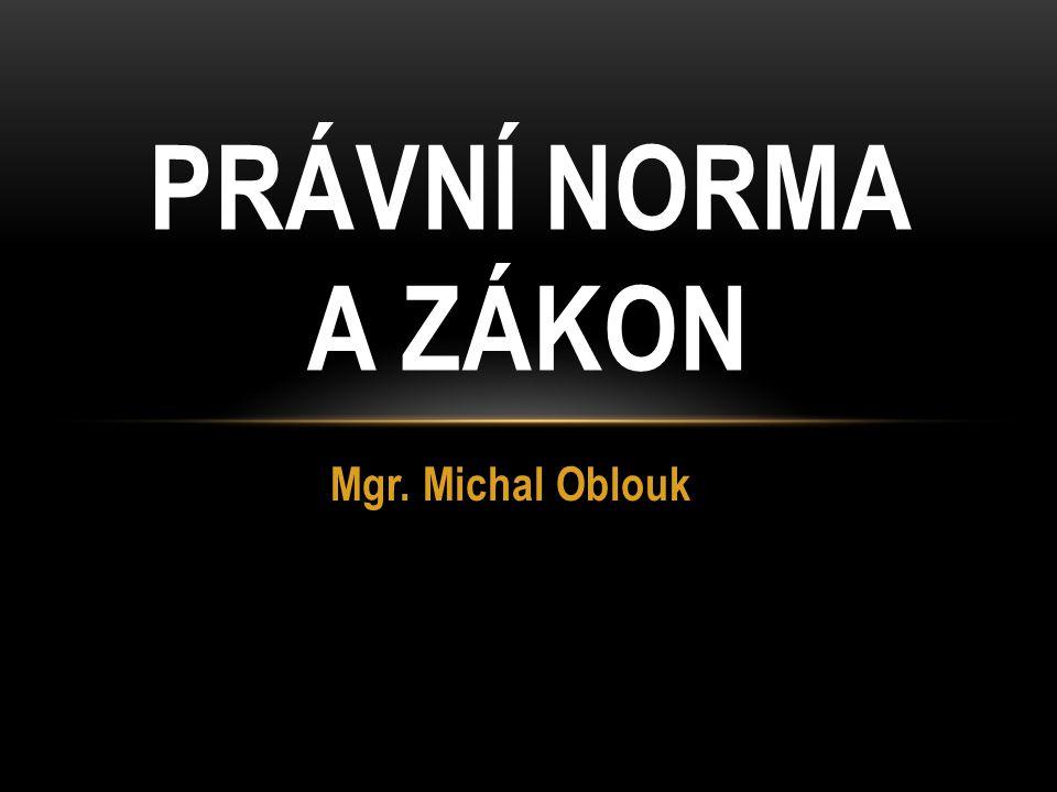 PRÁVNÍ NORMA A ZÁKON Mgr. Michal Oblouk