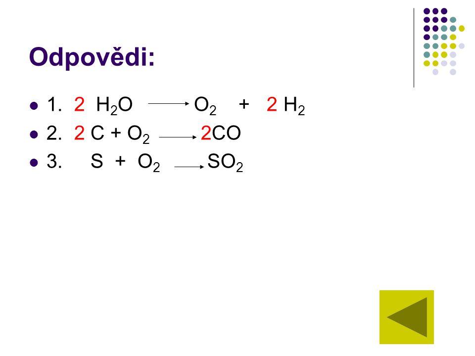 Odpovědi: 1. 2 H2O O2 + 2 H2. 2.