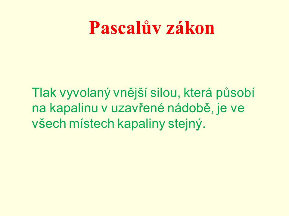 Pascalův zákon Tlak vyvolaný vnější silou, která působí na kapalinu v uzavřené nádobě, je ve všech místech kapaliny stejný.