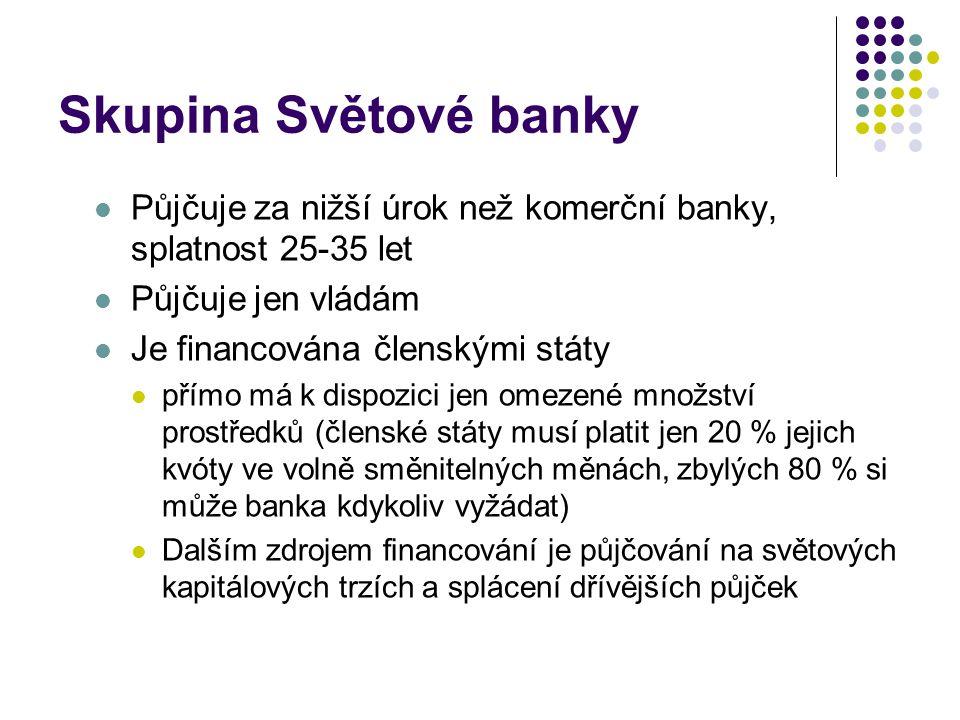 Skupina Světové banky Půjčuje za nižší úrok než komerční banky, splatnost 25-35 let. Půjčuje jen vládám.