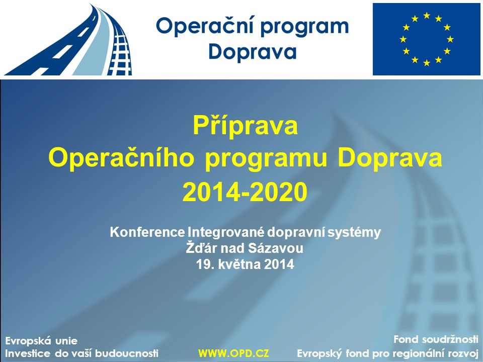 Příprava Operačního programu Doprava 2014-2020 Konference Integrované dopravní systémy Žďár nad Sázavou 19. května 2014