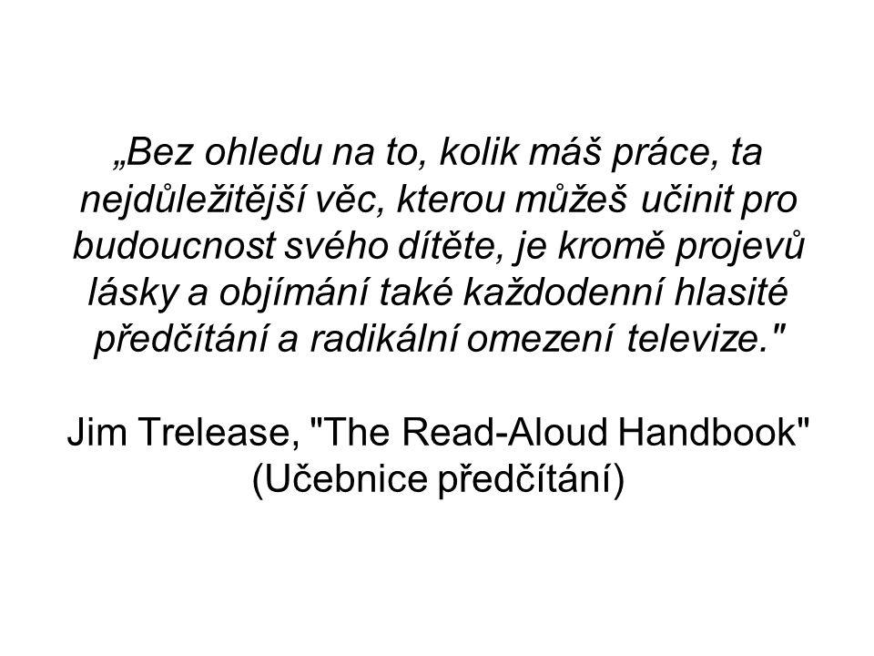 """""""Bez ohledu na to, kolik máš práce, ta nejdůležitější věc, kterou můžeš učinit pro budoucnost svého dítěte, je kromě projevů lásky a objímání také každodenní hlasité předčítání a radikální omezení televize. Jim Trelease, The Read-Aloud Handbook (Učebnice předčítání)"""