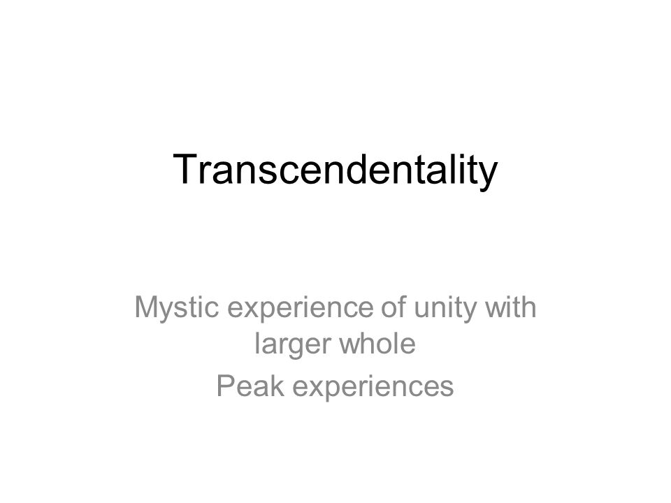 Mystic experience of unity with larger whole Peak experiences