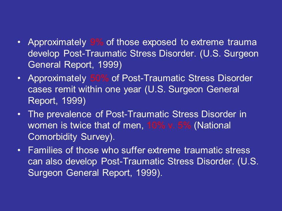 Approximately 9% of those exposed to extreme trauma develop Post-Traumatic Stress Disorder. (U.S. Surgeon General Report, 1999)