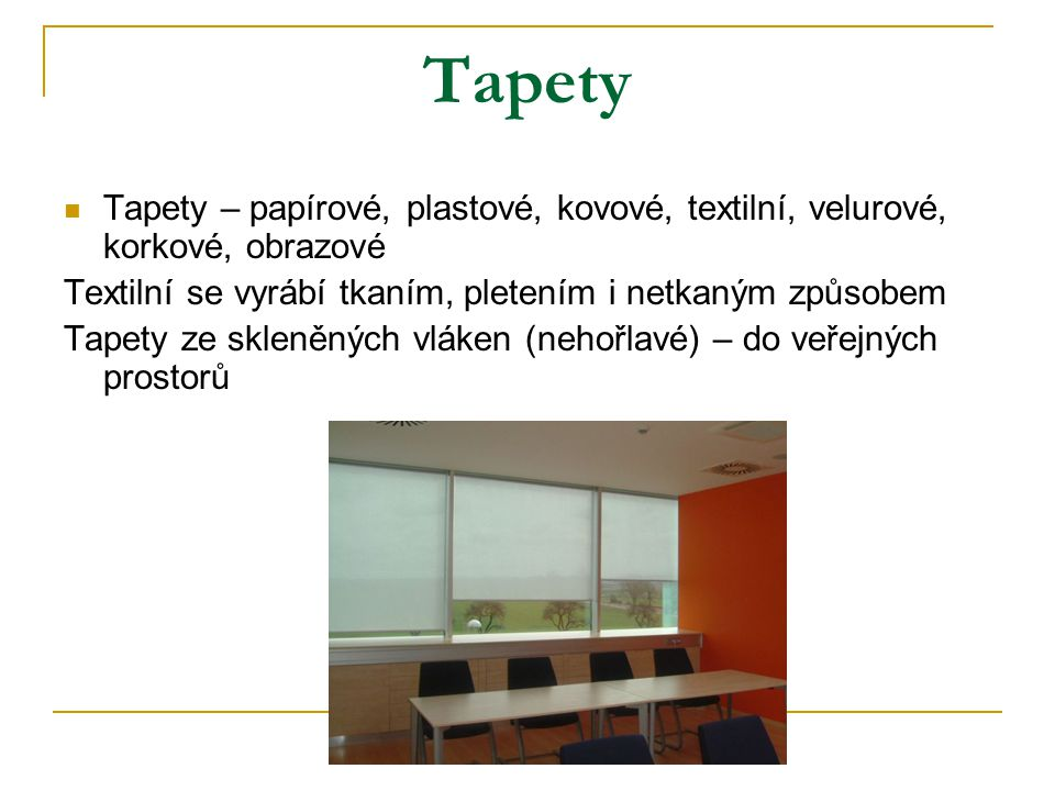 Tapety Tapety – papírové, plastové, kovové, textilní, velurové, korkové, obrazové. Textilní se vyrábí tkaním, pletením i netkaným způsobem.