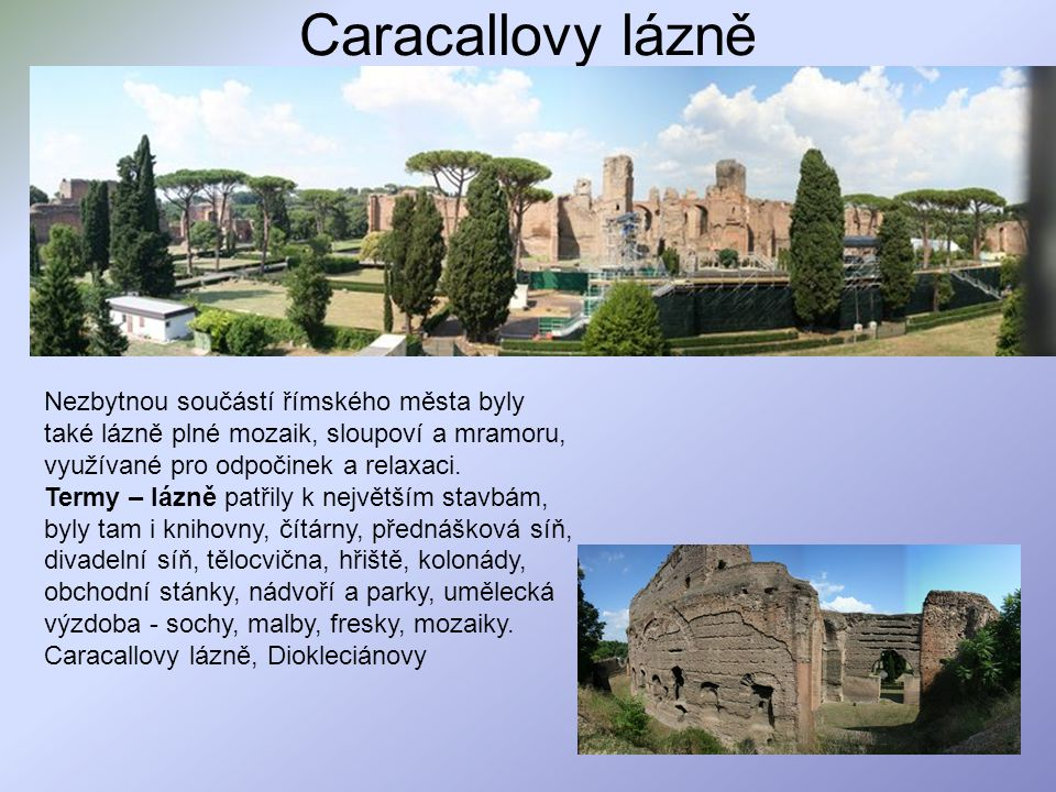 Caracallovy lázně Nezbytnou součástí římského města byly také lázně plné mozaik, sloupoví a mramoru, využívané pro odpočinek a relaxaci.