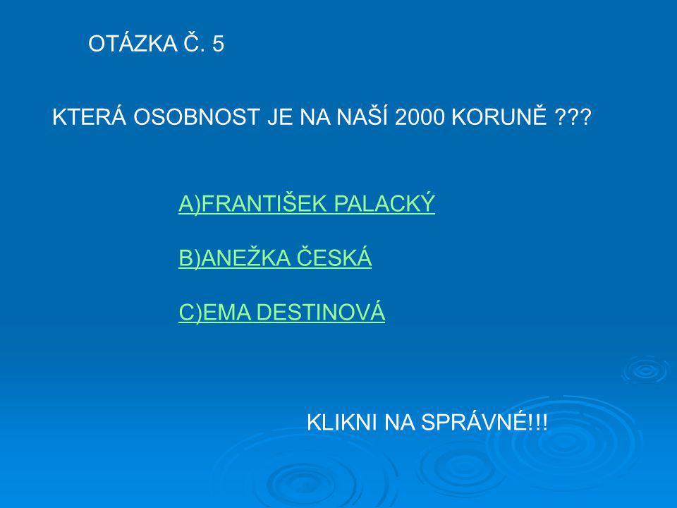 OTÁZKA Č. 5 KTERÁ OSOBNOST JE NA NAŠÍ 2000 KORUNĚ A)FRANTIŠEK PALACKÝ. B)ANEŽKA ČESKÁ. C)EMA DESTINOVÁ.