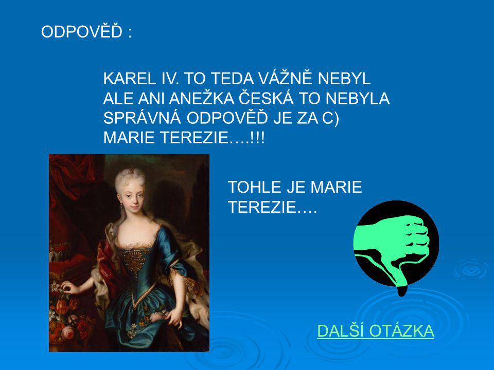 ODPOVĚĎ : KAREL IV. TO TEDA VÁŽNĚ NEBYL. ALE ANI ANEŽKA ČESKÁ TO NEBYLA. SPRÁVNÁ ODPOVĚĎ JE ZA C)