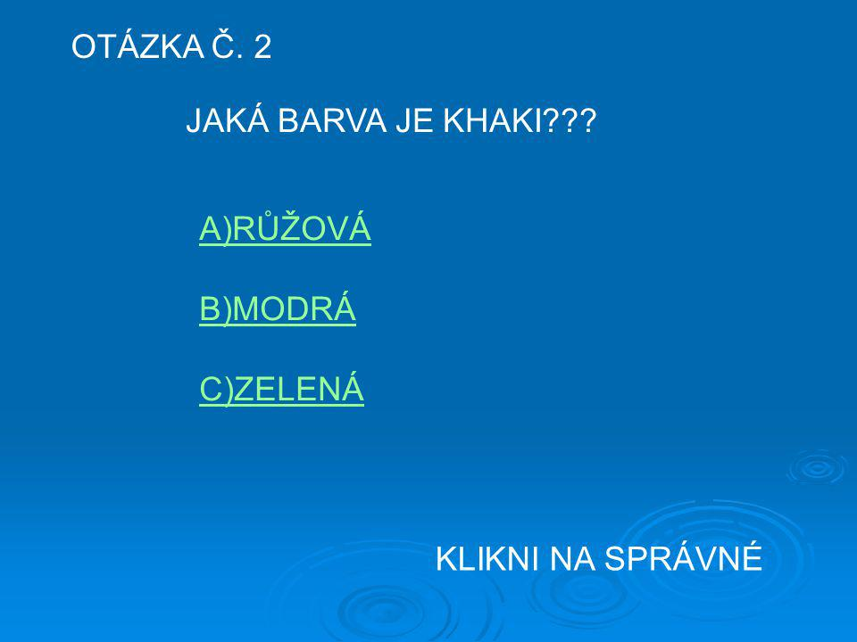 OTÁZKA Č. 2 JAKÁ BARVA JE KHAKI A)RŮŽOVÁ B)MODRÁ C)ZELENÁ KLIKNI NA SPRÁVNÉ