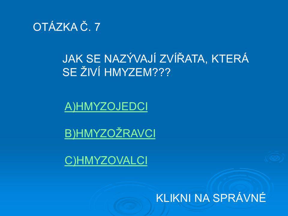 OTÁZKA Č. 7 JAK SE NAZÝVAJÍ ZVÍŘATA, KTERÁ. SE ŽIVÍ HMYZEM A)HMYZOJEDCI. B)HMYZOŽRAVCI. C)HMYZOVALCI.