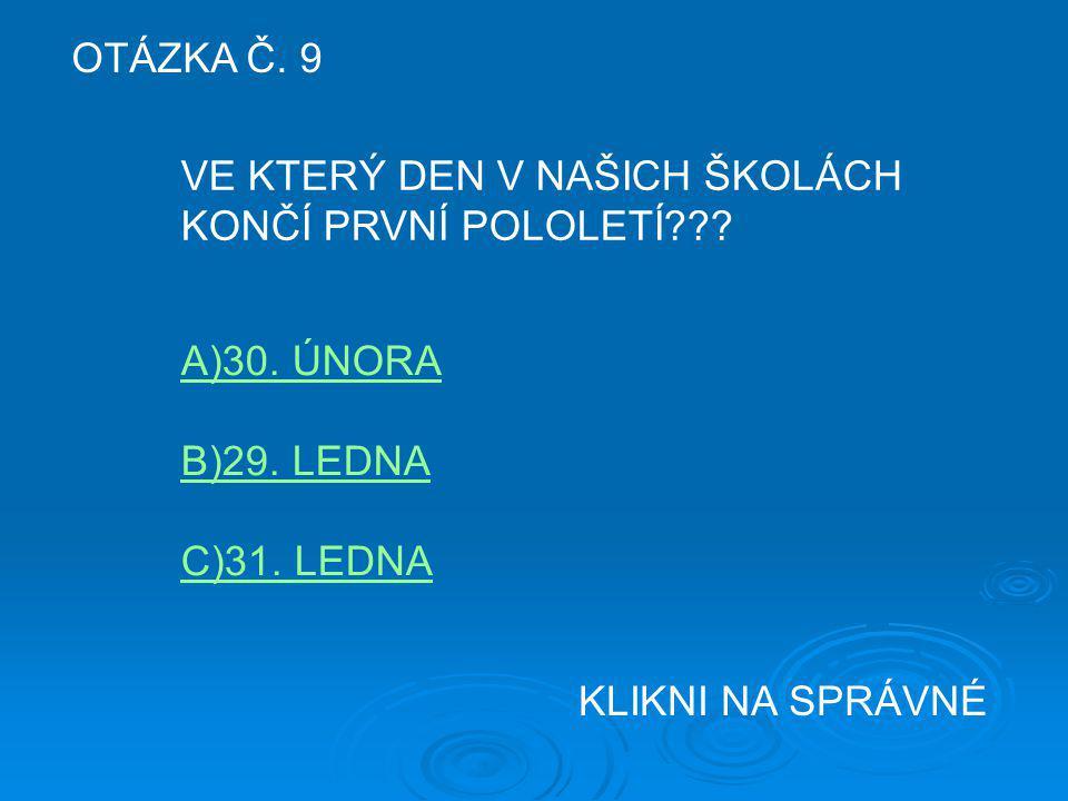 OTÁZKA Č. 9 VE KTERÝ DEN V NAŠICH ŠKOLÁCH. KONČÍ PRVNÍ POLOLETÍ A)30. ÚNORA. B)29. LEDNA. C)31. LEDNA.