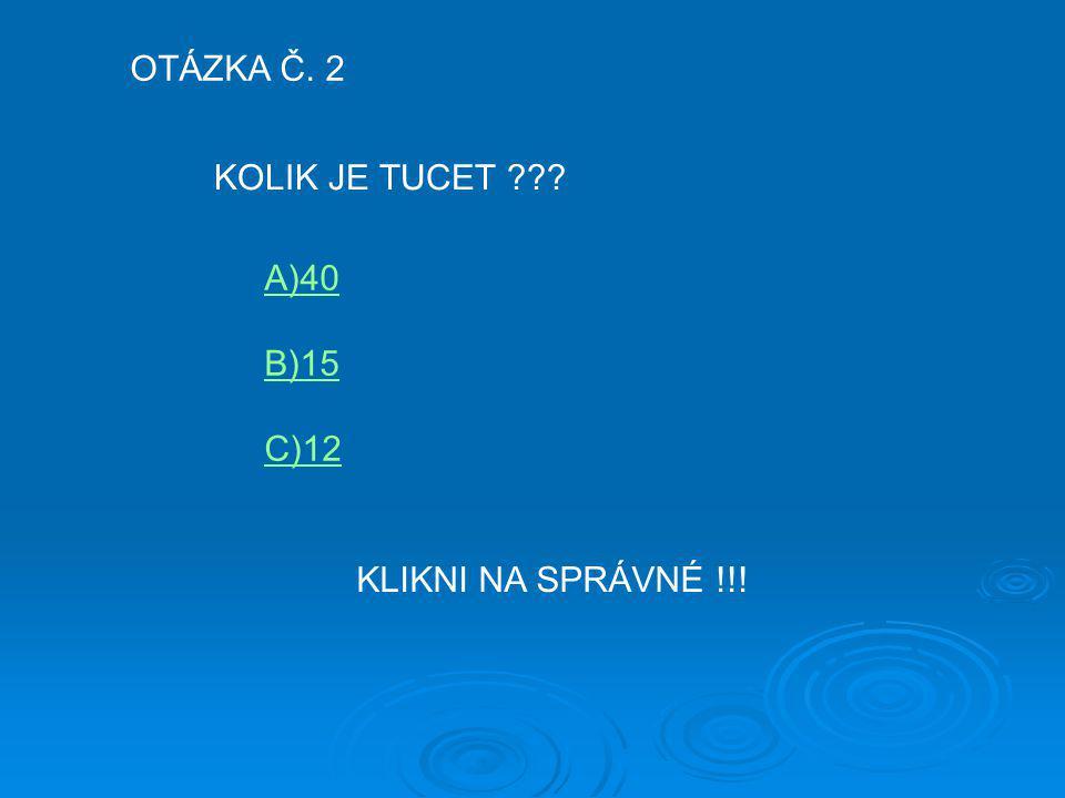 OTÁZKA Č. 2 KOLIK JE TUCET A)40 B)15 C)12 KLIKNI NA SPRÁVNÉ !!!