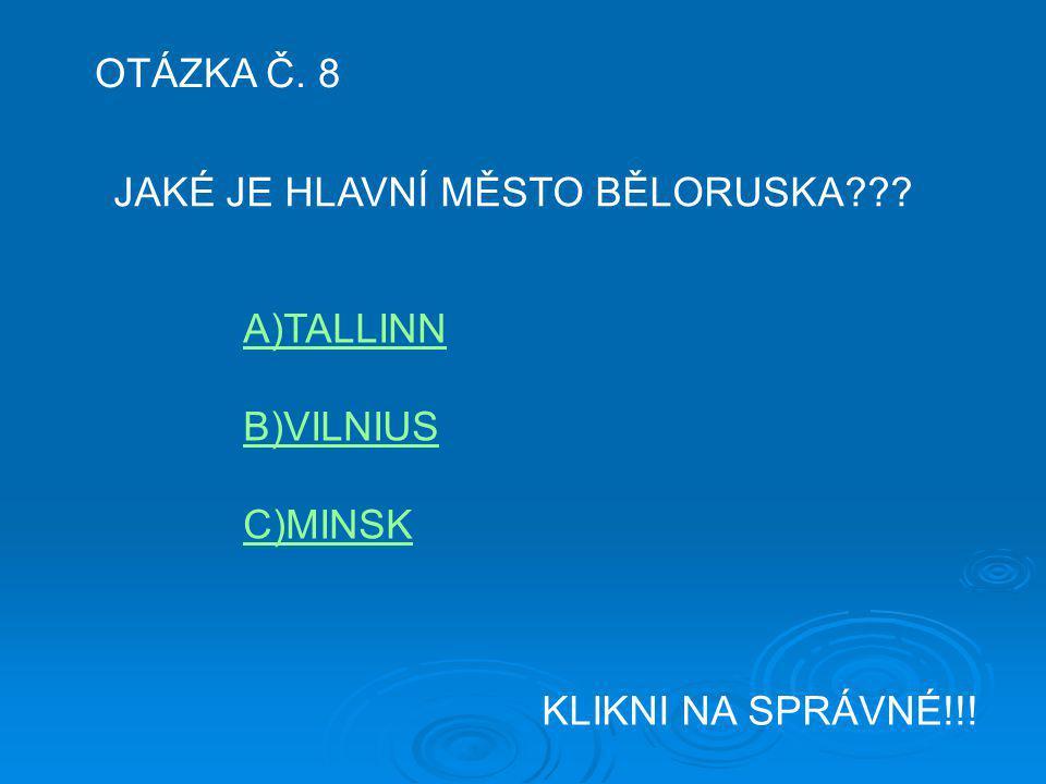OTÁZKA Č. 8 JAKÉ JE HLAVNÍ MĚSTO BĚLORUSKA A)TALLINN B)VILNIUS C)MINSK KLIKNI NA SPRÁVNÉ!!!