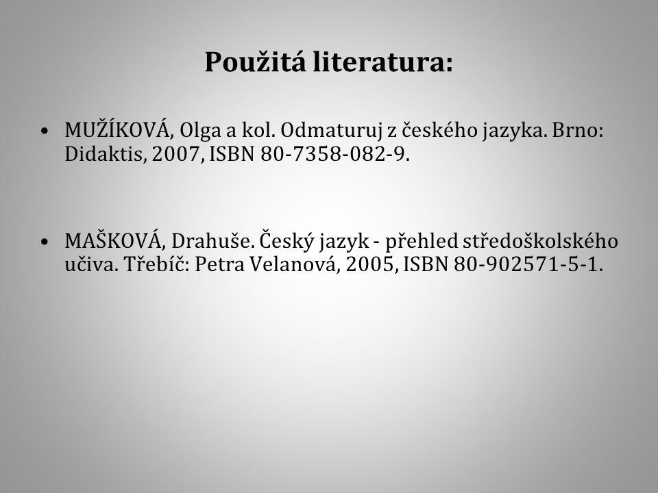 Použitá literatura: MUŽÍKOVÁ, Olga a kol. Odmaturuj z českého jazyka. Brno: Didaktis, 2007, ISBN 80-7358-082-9.