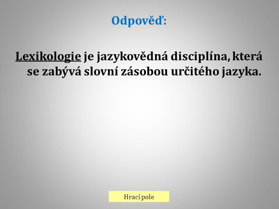 Odpověď: Lexikologie je jazykovědná disciplína, která se zabývá slovní zásobou určitého jazyka.