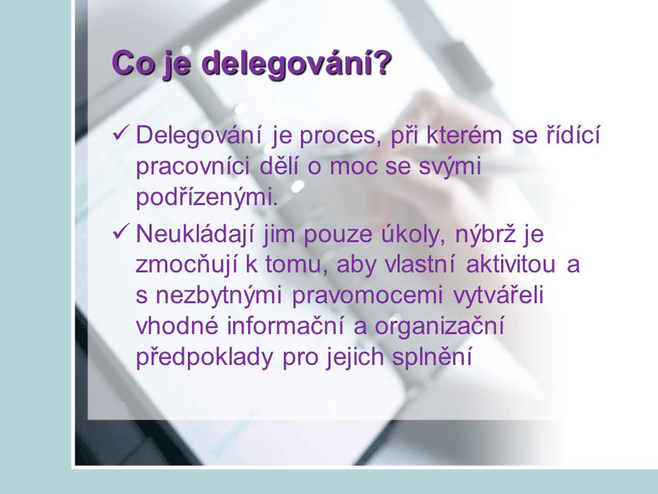 Co je delegování Delegování je proces, při kterém se řídící pracovníci dělí o moc se svými podřízenými.