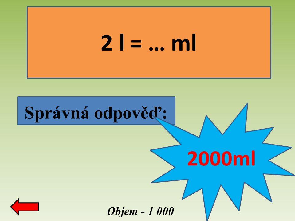 2 l = … ml Správná odpověď: 2000ml Objem - 1 000