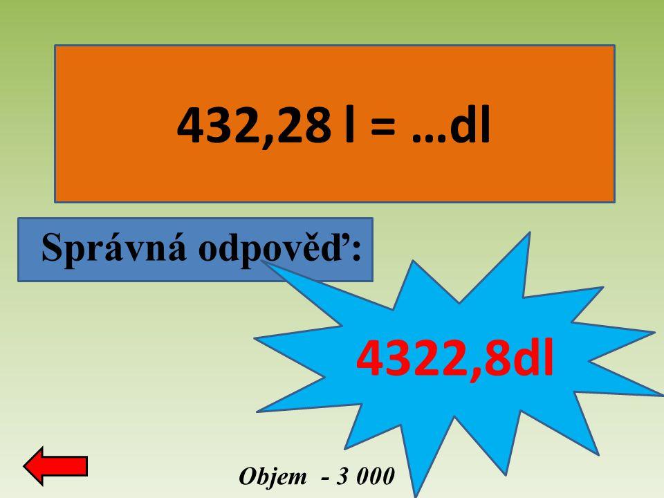 432,28 l = …dl Správná odpověď: 4322,8dl Objem - 3 000