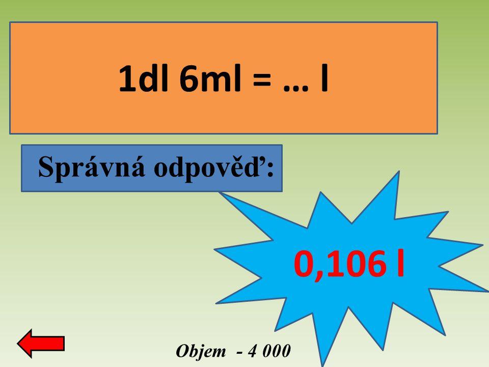 1dl 6ml = … l Správná odpověď: 0,106 l Objem - 4 000