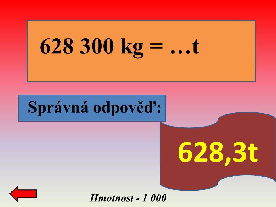 628 300 kg = …t Správná odpověď: 628,3t Hmotnost - 1 000
