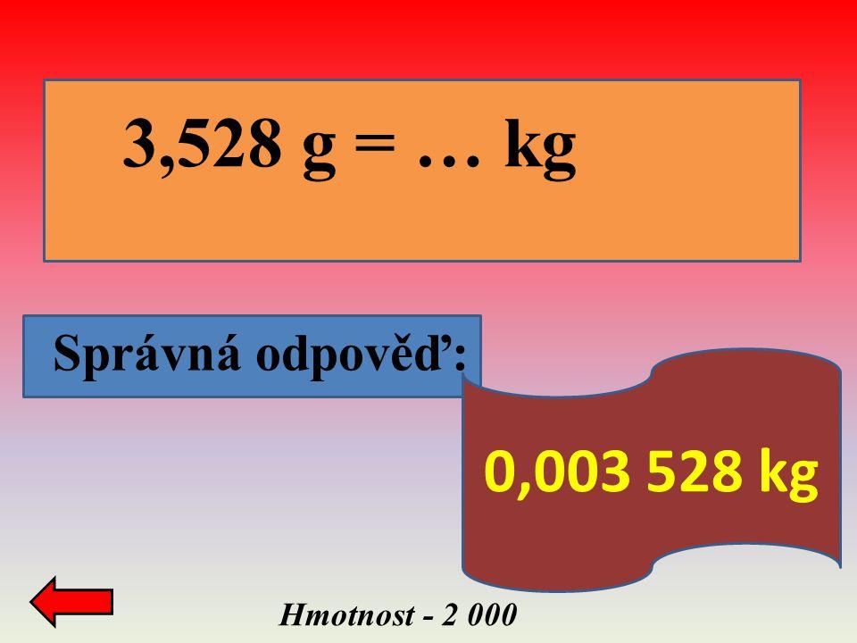3,528 g = … kg Správná odpověď: 0,003 528 kg Hmotnost - 2 000