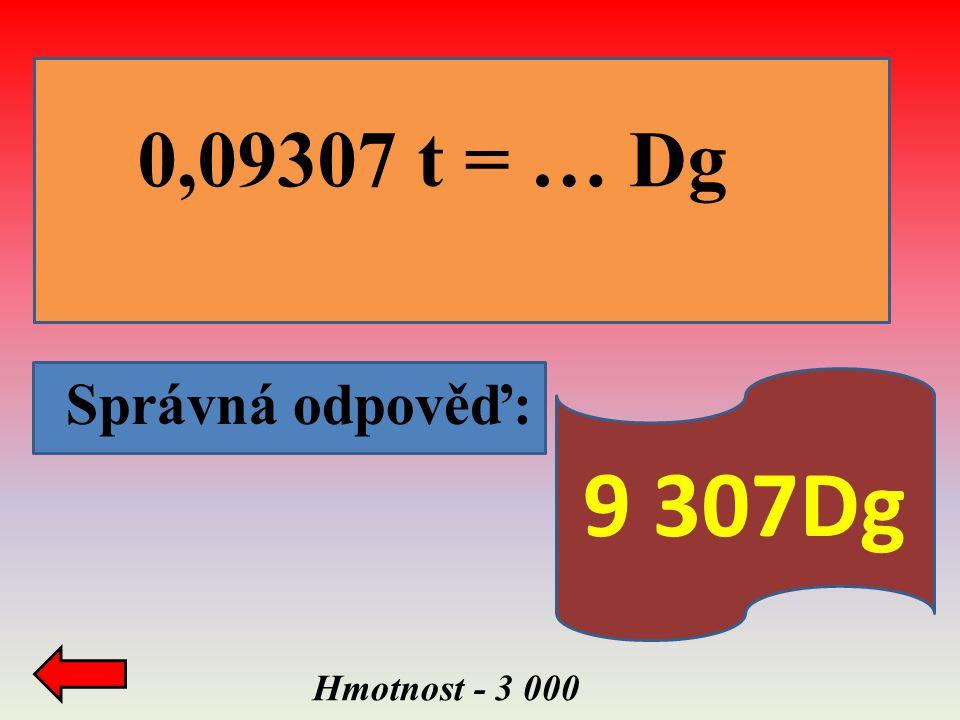 0,09307 t = … Dg d Správná odpověď: 9 307Dg Hmotnost - 3 000