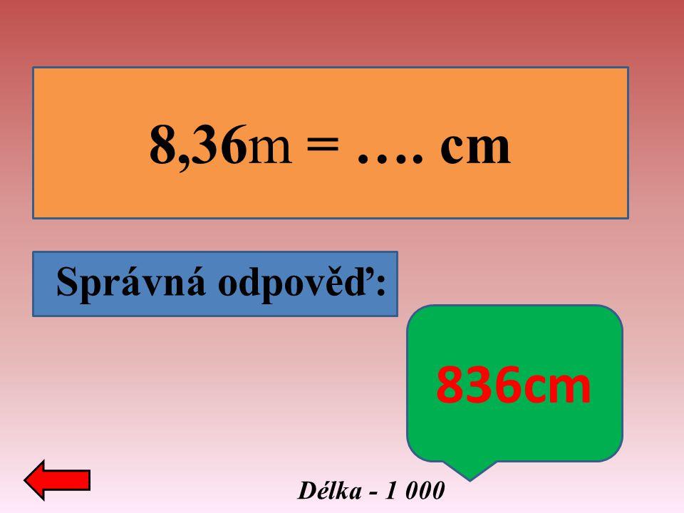 8,36m = …. cm Správná odpověď: 836cm Délka - 1 000