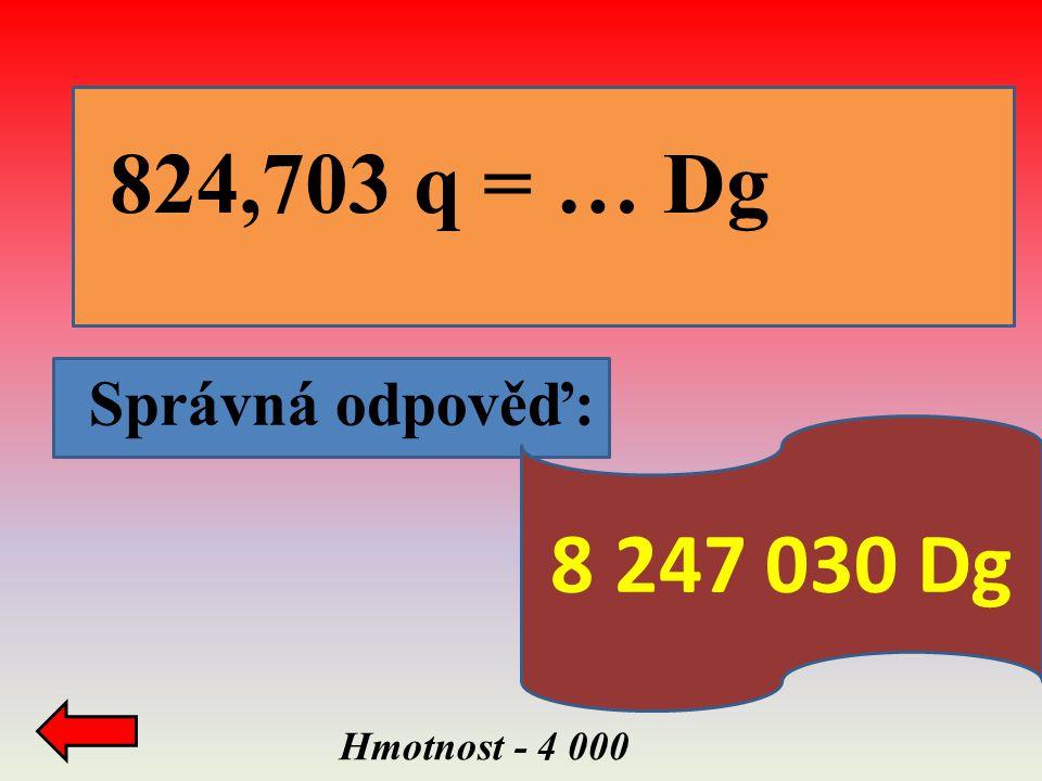 824,703 q = … Dg Správná odpověď: 8 247 030 Dg Hmotnost - 4 000