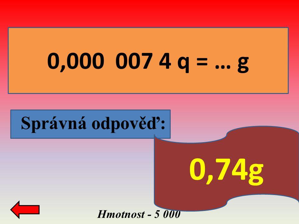 0,000 007 4 q = … g Správná odpověď: 0,74g Hmotnost - 5 000