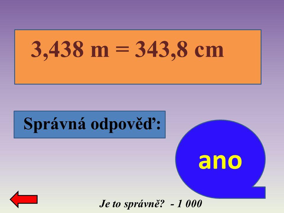 3,438 m = 343,8 cm Správná odpověď: ano Je to správně - 1 000