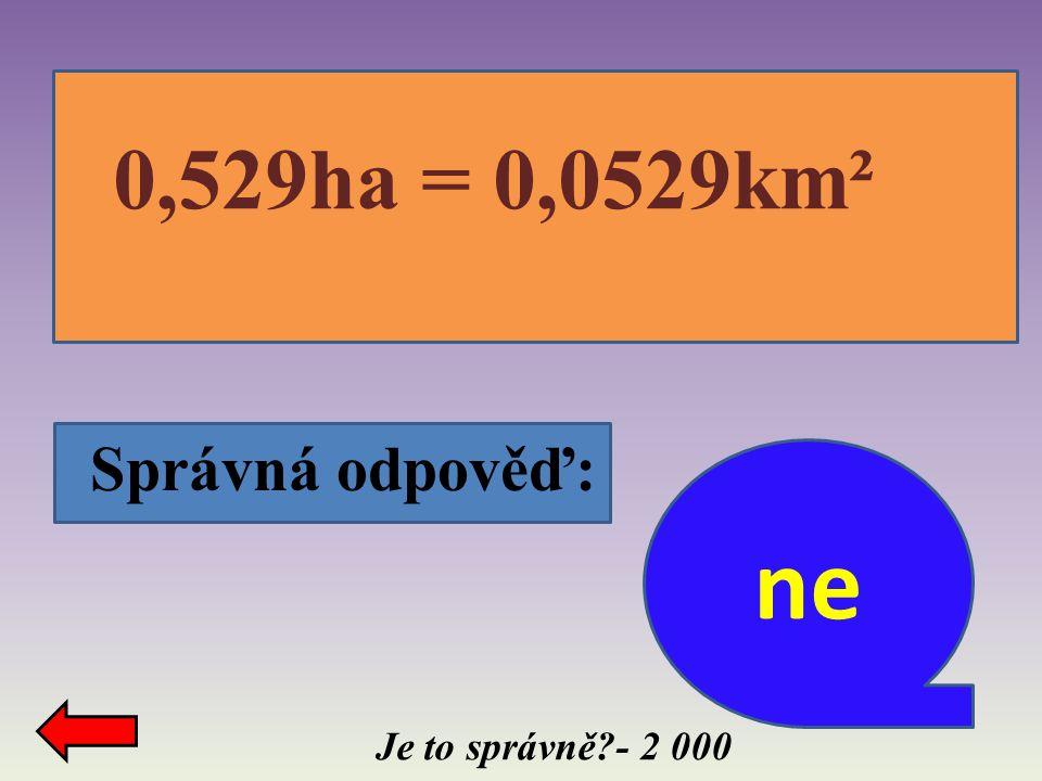 0,529ha = 0,0529km² Správná odpověď: ne Je to správně - 2 000