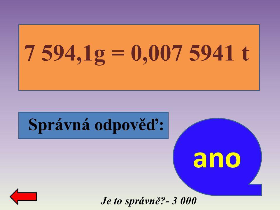 7 594,1g = 0,007 5941 t Správná odpověď: ano Je to správně - 3 000