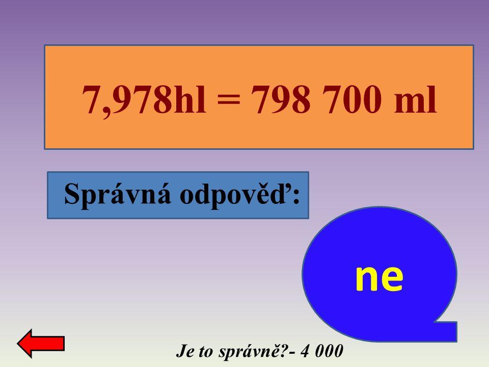 7,978hl = 798 700 ml Správná odpověď: ne Je to správně - 4 000