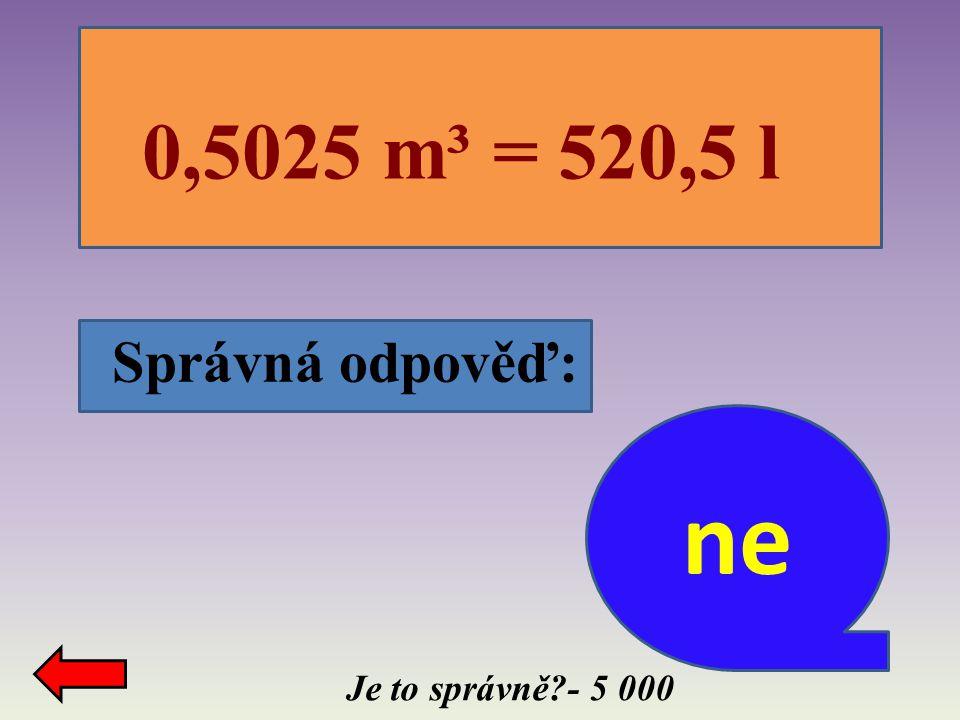 0,5025 m³ = 520,5 l Správná odpověď: ne Je to správně - 5 000