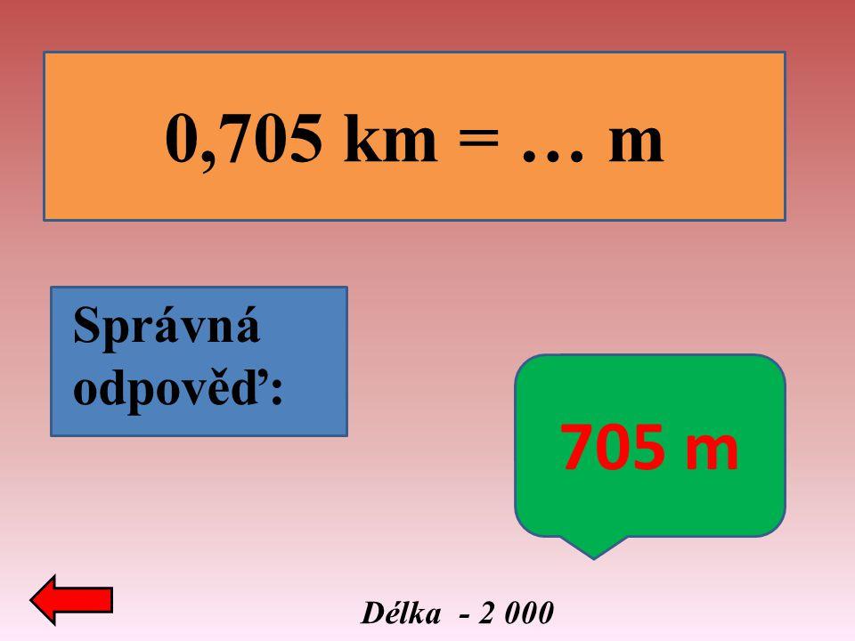0,705 km = … m Správná odpověď: 705 m Délka - 2 000