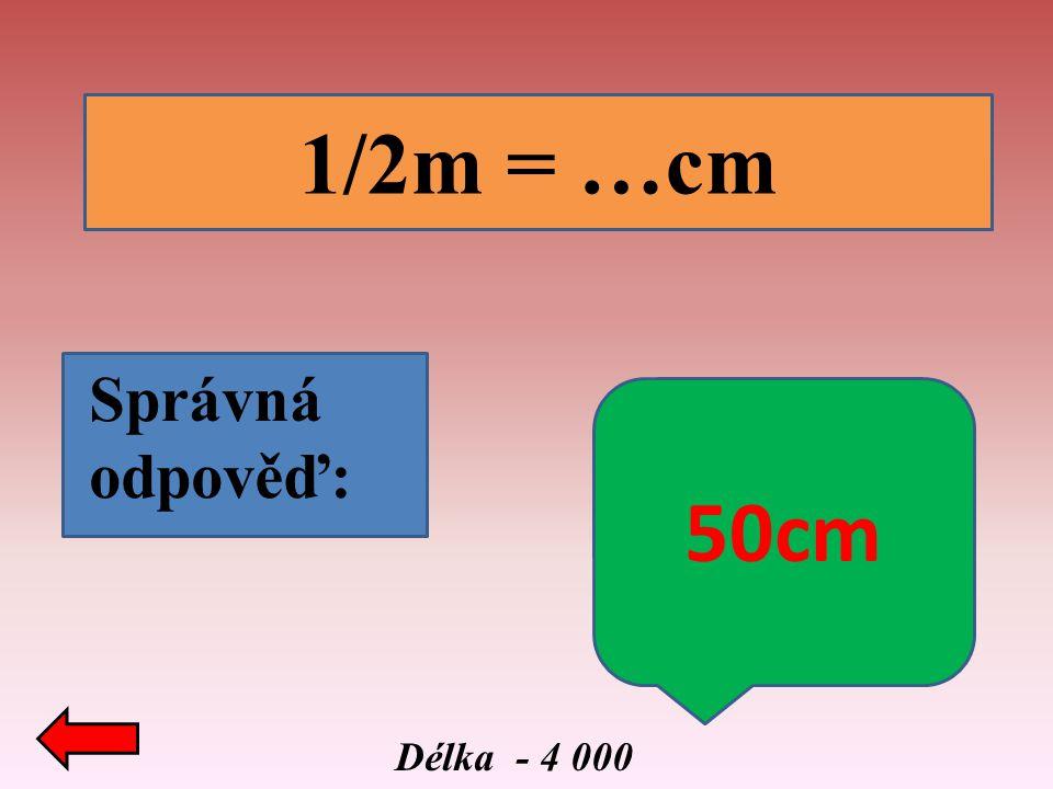 1/2m = …cm Správná odpověď: 50cm Délka - 4 000