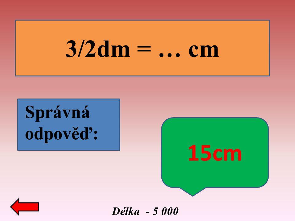 3/2dm = … cm Správná odpověď: 15cm Délka - 5 000