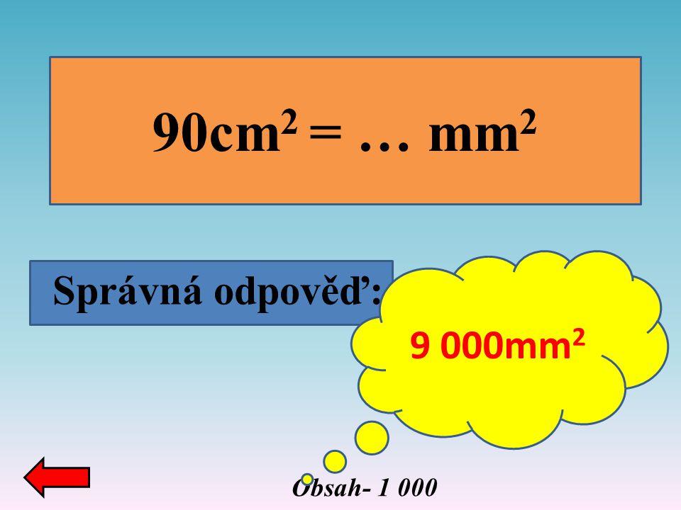 90cm2 = … mm2 9 000mm2 Správná odpověď: Obsah- 1 000