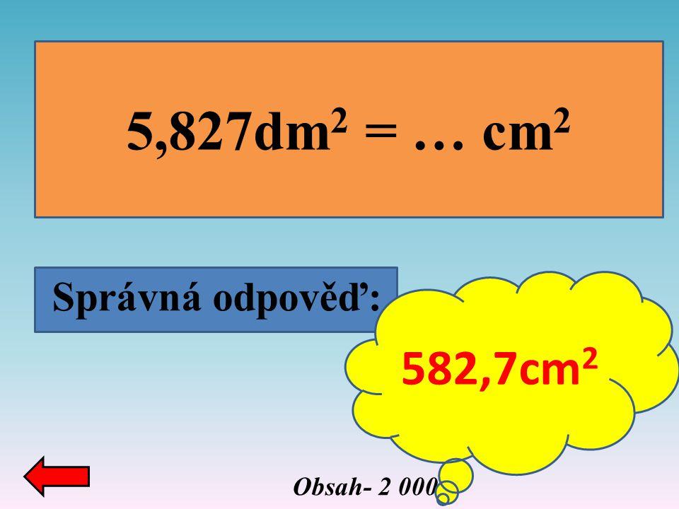 5,827dm2 = … cm2 Správná odpověď: 582,7cm2 Obsah- 2 000