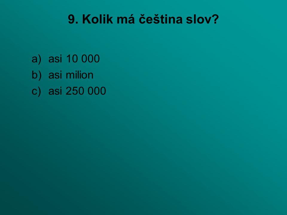9. Kolik má čeština slov asi 10 000 asi milion asi 250 000