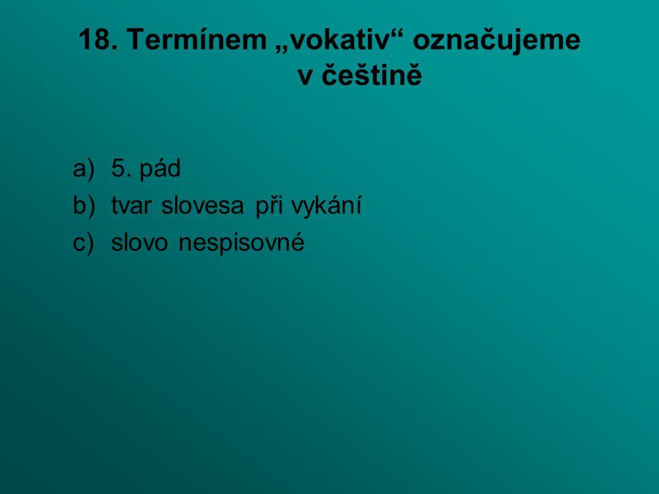 """18. Termínem """"vokativ označujeme v češtině"""