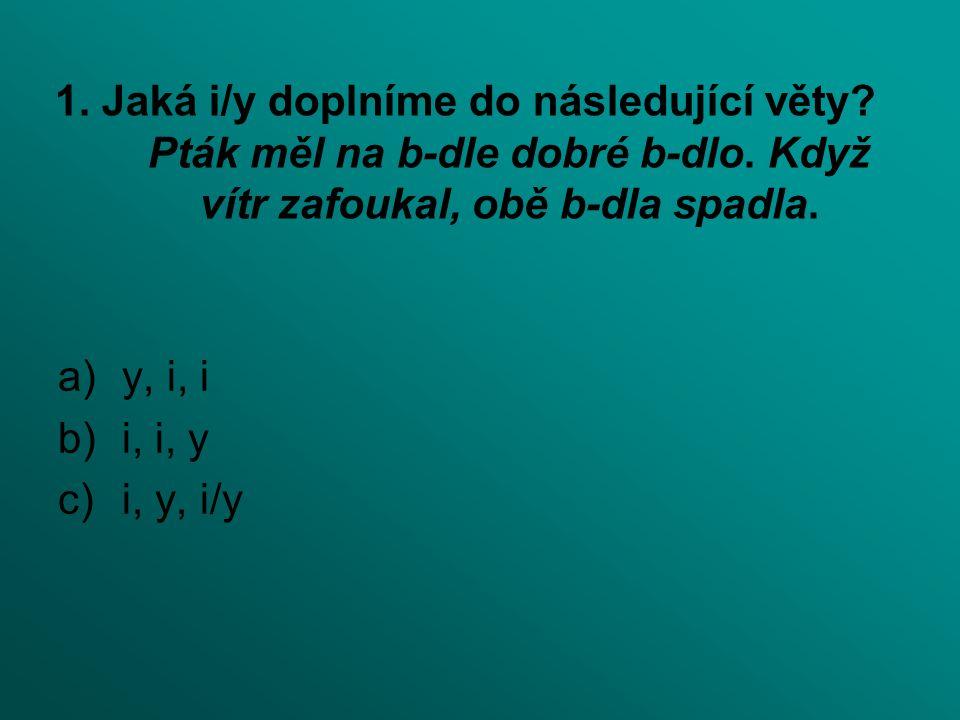 1. Jaká i/y doplníme do následující věty Pták měl na b-dle dobré b-dlo. Když vítr zafoukal, obě b-dla spadla.