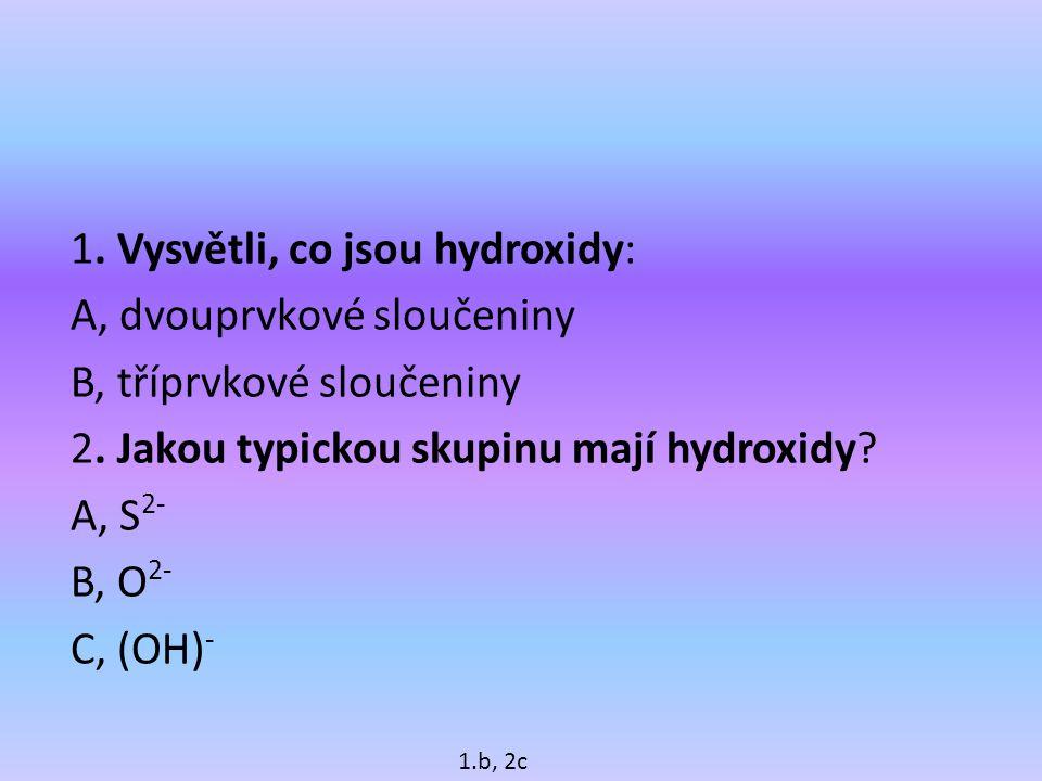 1. Vysvětli, co jsou hydroxidy: A, dvouprvkové sloučeniny B, tříprvkové sloučeniny 2. Jakou typickou skupinu mají hydroxidy A, S2- B, O2- C, (OH)-