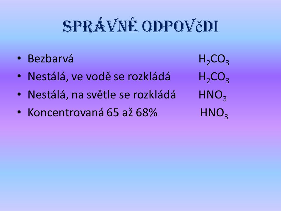Správné odpovědi Bezbarvá H2CO3 Nestálá, ve vodě se rozkládá H2CO3