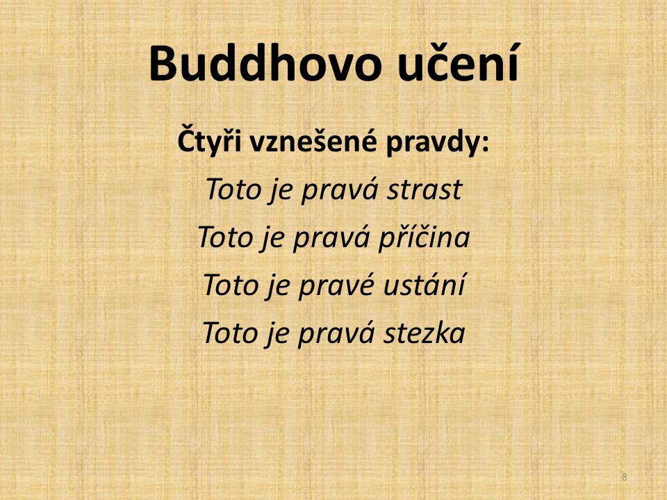 Buddhovo učení Čtyři vznešené pravdy: Toto je pravá strast Toto je pravá příčina Toto je pravé ustání Toto je pravá stezka