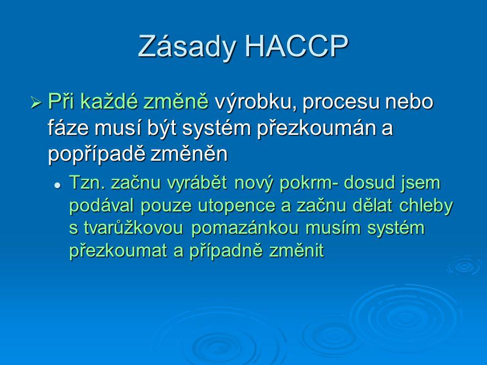 Zásady HACCP Při každé změně výrobku, procesu nebo fáze musí být systém přezkoumán a popřípadě změněn.