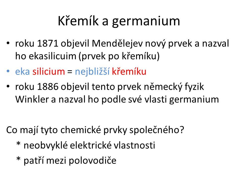 Křemík a germanium roku 1871 objevil Mendělejev nový prvek a nazval ho ekasilicuim (prvek po křemíku)