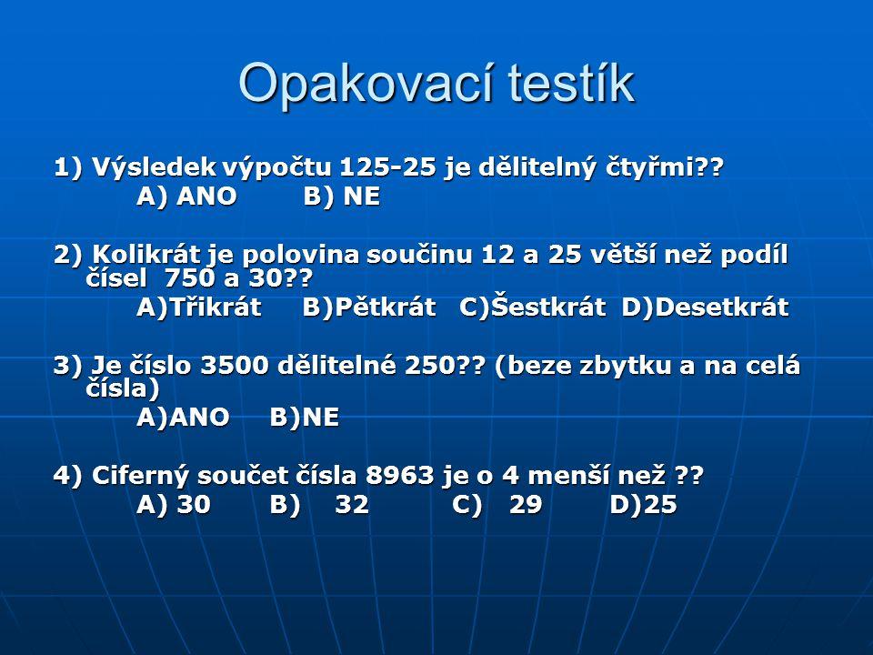 Opakovací testík 1) Výsledek výpočtu 125-25 je dělitelný čtyřmi