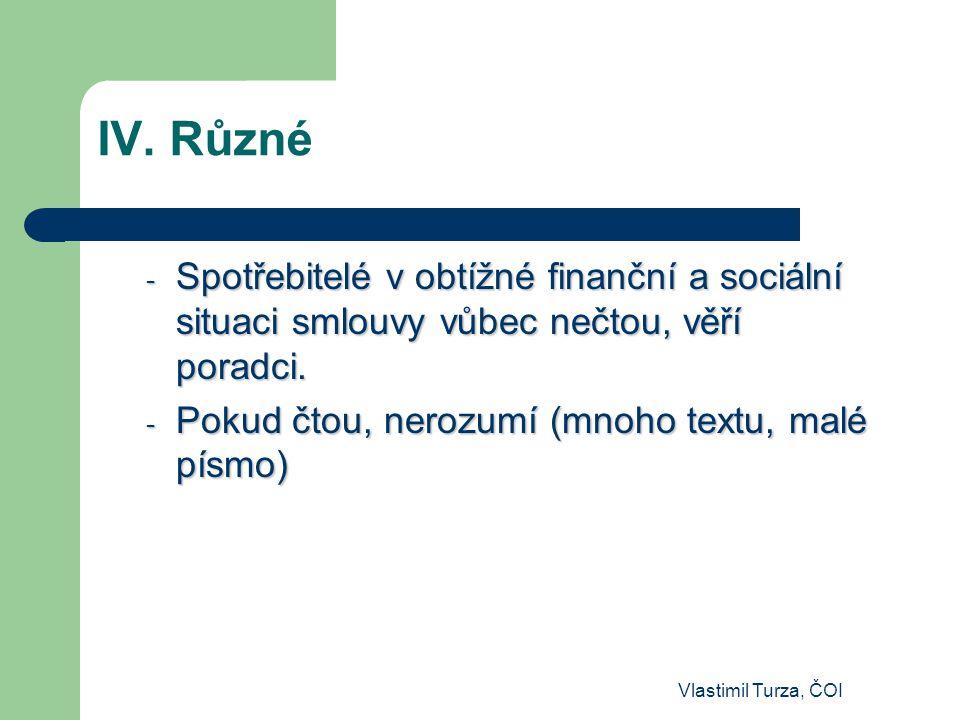 IV. Různé Spotřebitelé v obtížné finanční a sociální situaci smlouvy vůbec nečtou, věří poradci. Pokud čtou, nerozumí (mnoho textu, malé písmo)