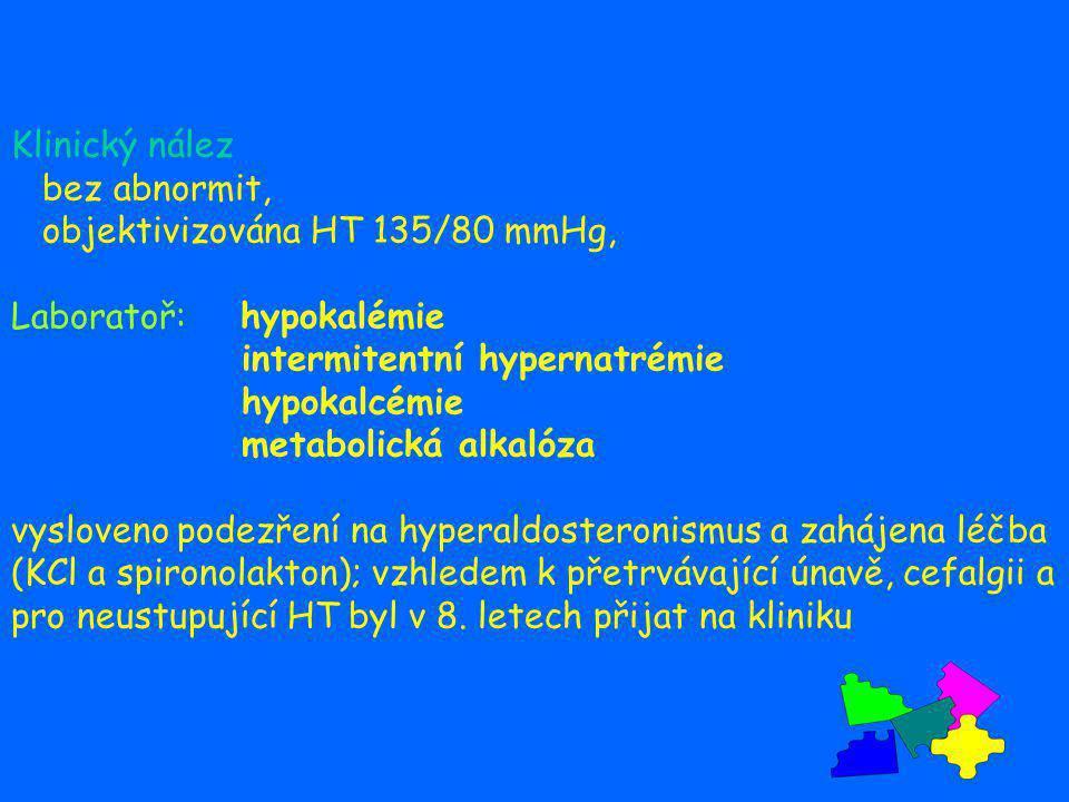 Klinický nález bez abnormit, objektivizována HT 135/80 mmHg, Laboratoř: hypokalémie intermitentní hypernatrémie hypokalcémie metabolická alkalóza vysloveno podezření na hyperaldosteronismus a zahájena léčba (KCl a spironolakton); vzhledem k přetrvávající únavě, cefalgii a pro neustupující HT byl v 8.